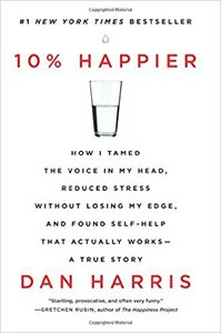 10% Happier: How I Tamed the Voice in My Head, Reduced Stress Without Losing My Edge, and Found Self-Help That Actually Works--A True Story, by Dan Harris