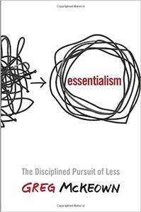 Essentialism: The Disciplined Pursuit of Less, by Greg McKeown